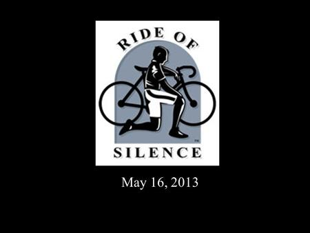 May 16, 2013. The Ride of Silence... Tonight we number many but ride as one In honor of those not with us, friends, mothers, fathers, sisters, sons With.