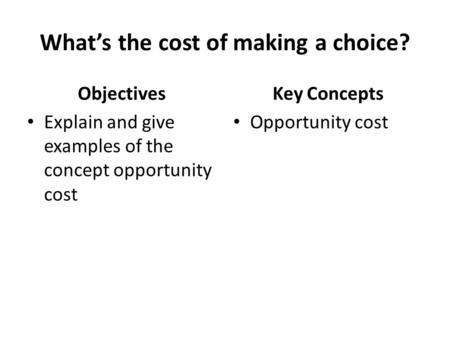What's the cost of making a choice? Objectives Explain and give examples of the concept opportunity cost Key Concepts Opportunity cost.