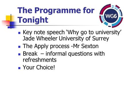 The Programme for Tonight Key note speech 'Why go to university' Jade Wheeler University of Surrey The Apply process -Mr Sexton Break – informal questions.