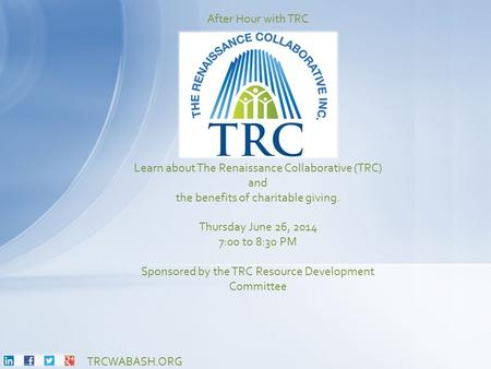 TRCWABASH.ORG Learn about The Renaissance Collaborative (TRC) and the benefits of charitable giving. Thursday June 26, 2014 7:00 to 8:30 PM Sponsored by.