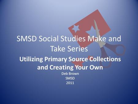 SMSD Social Studies Make and Take Series Utilizing Primary Source Collections and Creating Your Own Deb Brown SMSD 2011.