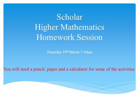 Scholar Higher Mathematics Homework Session Thursday 19 th March 7:30pm You will need a pencil, paper and a calculator for some of the activities.