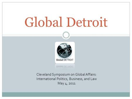 Global Detroit Cleveland Symposium on Global Affairs: International Politics, Business, and Law May 4, 2011.