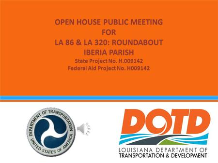 OPEN HOUSE PUBLIC MEETING FOR LA 86 & LA 320: ROUNDABOUT IBERIA PARISH State Project No. H.009142 Federal Aid Project No. H009142.