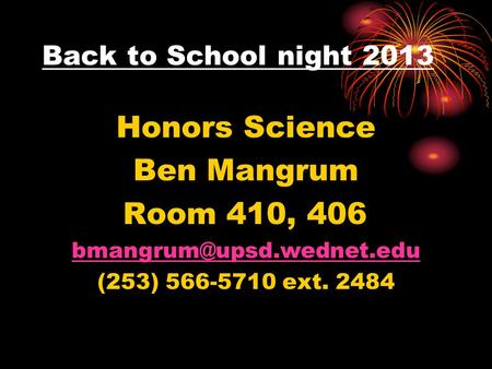 Back to School night 2013 Honors Science Ben Mangrum Room 410, 406 (253) 566-5710 ext. 2484.