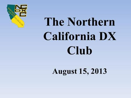 The Northern California DX Club August 15, 2013. Meeting Agenda Recognize Guests and Visitors Raffle Announcement Club Business – Intro section, Treasurer's.