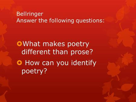Bellringer Answer the following questions:  What makes poetry different than prose?  How can you identify poetry?