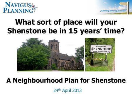 What sort of place will your Shenstone be in 15 years' time? 24 th April 2013 A Neighbourhood Plan for Shenstone.
