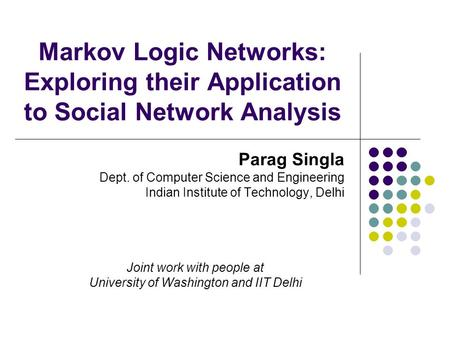 Markov Logic Networks: Exploring their Application to Social Network Analysis Parag Singla Dept. of Computer Science and Engineering Indian Institute of.