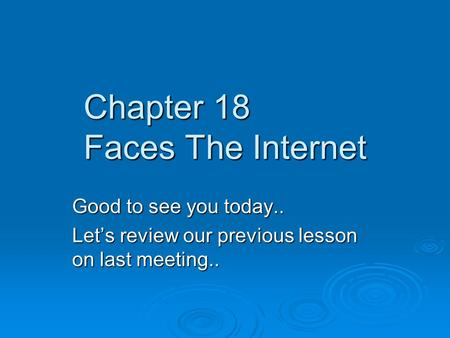 Chapter 18 Faces The Internet Good to see you today.. Let's review our previous lesson on last meeting..