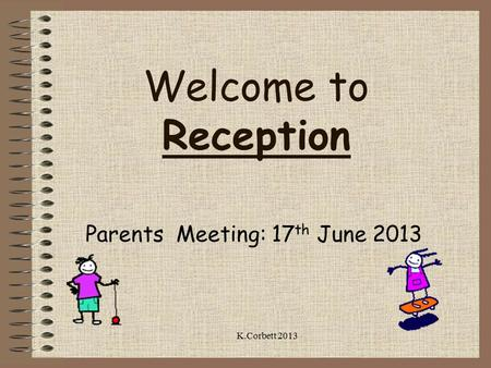 Welcome to Reception Parents Meeting: 17 th June 2013 K.Corbett 2013.