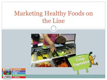 Marketing Healthy Foods on the Line. Marketing on the Line is Important You are in a position to influence all of the students in your schools to choose.