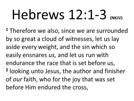 Hebrews 12:1-3 (NKJV) 1 Therefore we also, since we are surrounded by so great a cloud of witnesses, let us lay aside every weight, and the sin which so.