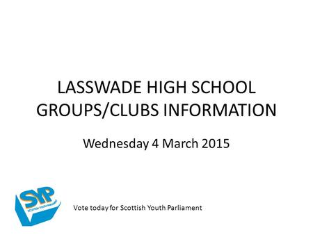 LASSWADE HIGH SCHOOL GROUPS/CLUBS INFORMATION Wednesday 4 March 2015 Vote today for Scottish Youth Parliament.