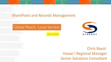 July 9, 2014 SharePoint and Records Management Chris Bayot Hawai`i Regional Manager Senior Solutions Consultant.