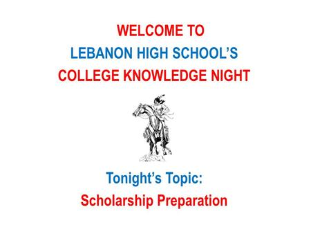 WELCOME TO LEBANON HIGH SCHOOL'S COLLEGE KNOWLEDGE NIGHT Tonight's Topic: Scholarship Preparation.