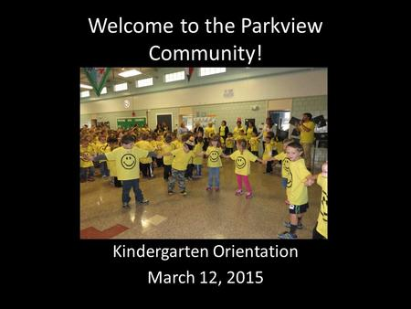 Welcome to the Parkview Community! Kindergarten Orientation March 12, 2015.