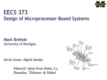 1 EECS 373 Design of Microprocessor-Based Systems Mark Brehob University of Michigan Serial buses, digital design Material taken from Dutta, Le, Ramadas,