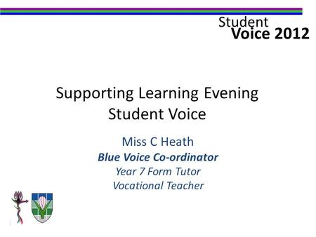 Voice 2012 Student Supporting Learning Evening Student Voice Miss C Heath Blue Voice Co-ordinator Year 7 Form Tutor Vocational Teacher.