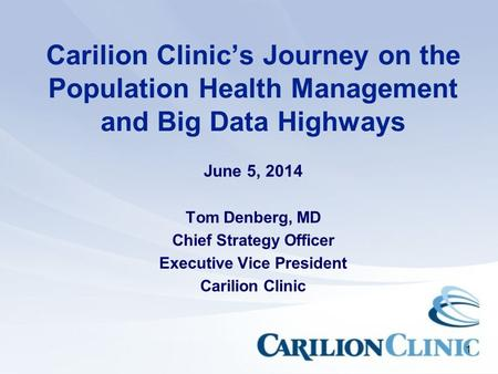 1 Carilion Clinic's Journey on the Population Health Management and Big Data Highways June 5, 2014 Tom Denberg, MD Chief Strategy Officer Executive Vice.