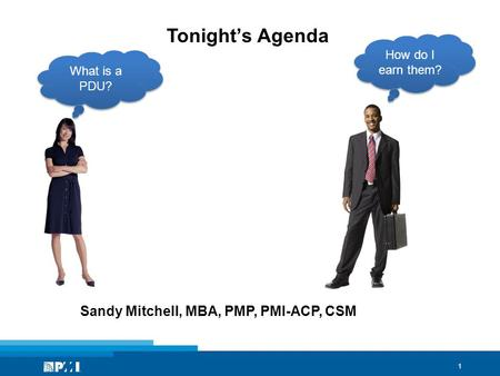 1 Tonight's Agenda Sandy Mitchell, MBA, PMP, PMI-ACP, CSM What is a PDU? How do I earn them?