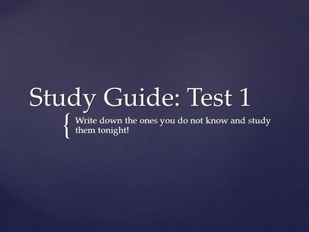 { Study Guide: Test 1 Write down the ones you do not know and study them tonight!