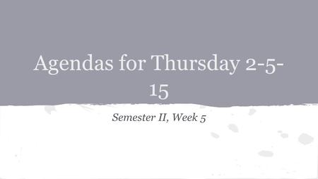 Agendas for Thursday 2-5- 15 Semester II, Week 5.