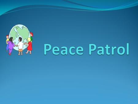 What is Peace Patrol? Peace Patrol ----Peace Patrol is a group of student leaders who will work together with the supervisors to provide conflict resolution.