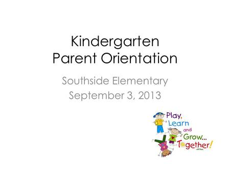 Kindergarten Parent Orientation Southside Elementary September 3, 2013.