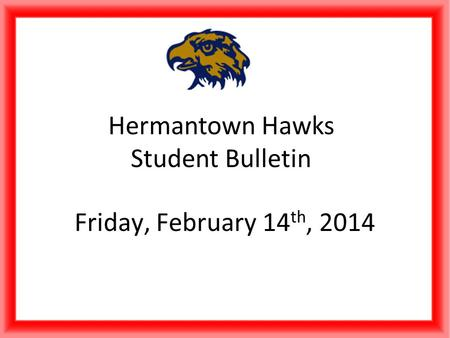 Hermantown Hawks Student Bulletin Friday, February 14 th, 2014.