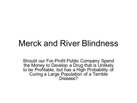 Merck and River Blindness Should our For-Profit Public Company Spend the Money to Develop a Drug that is Unlikely to be Profitable, but has a High Probability.