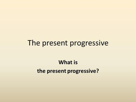 The present progressive What is the present progressive?