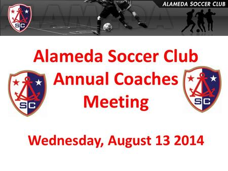 Alameda Soccer Club Annual Coaches Meeting Wednesday, August 13 2014.