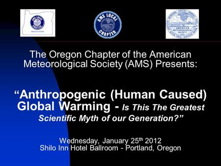 "The Oregon Chapter of the American Meteorological Society (AMS) Presents: "" Anthropogenic (Human Caused) Global Warming - Is This The Greatest Scientific."