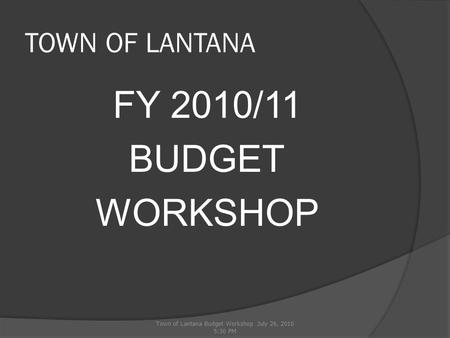 TOWN OF LANTANA FY 2010/11 BUDGET WORKSHOP Town of Lantana Budget Workshop July 26, 2010 5:30 PM.