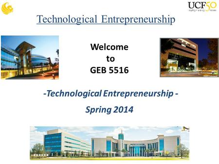 Technological Entrepreneurship Welcome to GEB 5516 -Technological Entrepreneurship - Spring 2014.