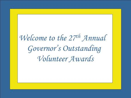 Welcome to the Governor's Outstanding Volunteer Awards Welcome to the 27 th Annual Governor's Outstanding Volunteer Awards.