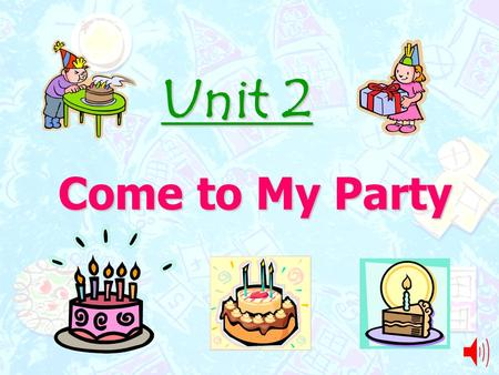 Unit 2 Come to My Party.