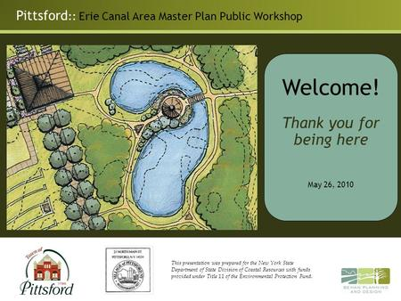 Pittsford :: Erie Canal Area Master Plan Public Workshop Welcome! Thank you for being here May 26, 2010 This presentation was prepared for the New York.