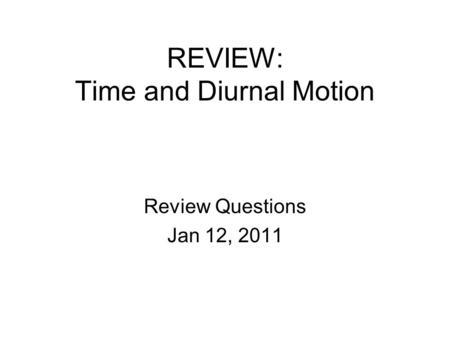 REVIEW: Time and Diurnal Motion Review Questions Jan 12, 2011.