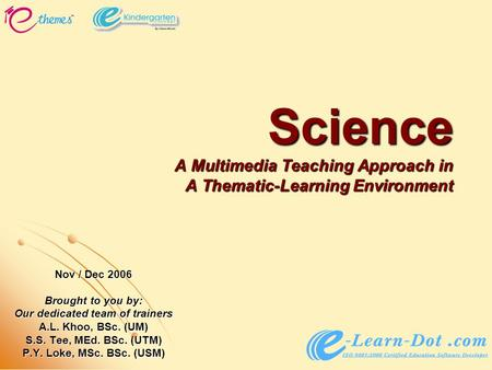 Science A Multimedia Teaching Approach in A Thematic-Learning Environment Nov / Dec 2006 Brought to you by: Our dedicated team of trainers A.L. Khoo, BSc.