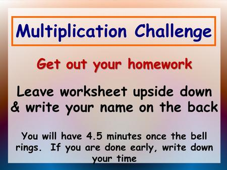 Multiplication Challenge Get out your homework Get out your homework Leave worksheet upside down & write your name on the back You will have 4.5 minutes.