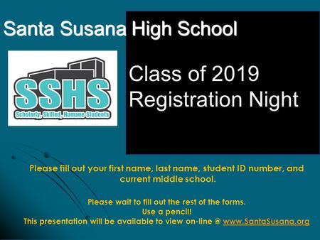Santa Susana High School Class of 2019 Registration Night Please fill out your first name, last name, student ID number, and current middle school. Please.