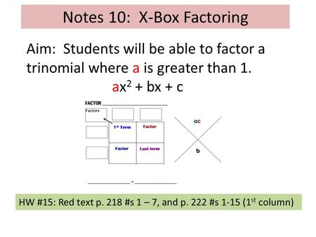 Notes 10: X-Box Factoring Aim: Students will be able to factor a trinomial where a is greater than 1. ax 2 + bx + c HW #15: Red text p. 218 #s 1 – 7, and.