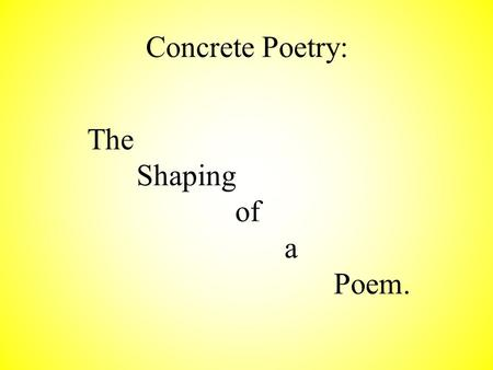 Concrete Poetry: The Shaping of a Poem. A concrete poem is one who's shape matches the content of the poem. It is also called shaped poetry or shaped.