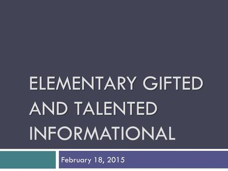ELEMENTARY GIFTED AND TALENTED ELEMENTARY GIFTED AND TALENTED INFORMATIONAL February 18, 2015.