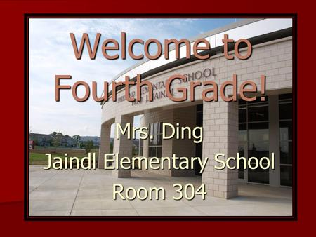 Welcome to Fourth Grade! Mrs. Ding Jaindl Elementary School Room 304.