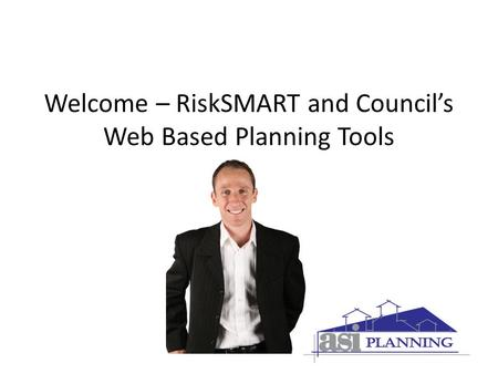 Welcome – RiskSMART and Council's Web Based Planning Tools.