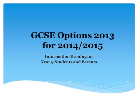 GCSE Options 2013 for 2014/2015 Information Evening for Year 9 Students and Parents.