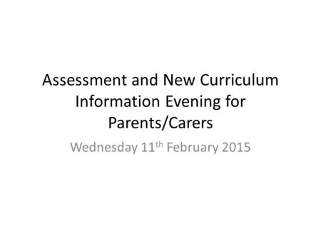 Assessment and New Curriculum Information Evening for Parents/Carers Wednesday 11 th February 2015.